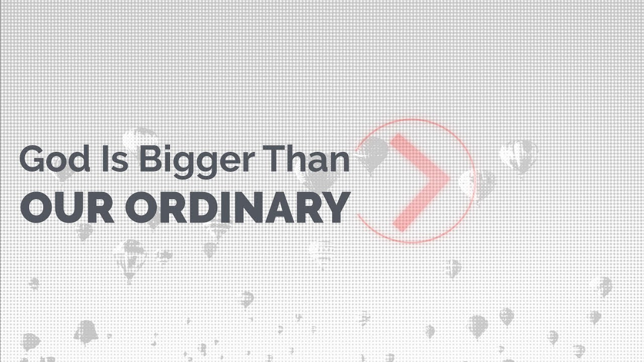 God Is Bigger Than Our Ordinary