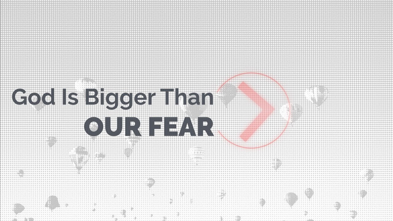 God Is Bigger Than Our Fear