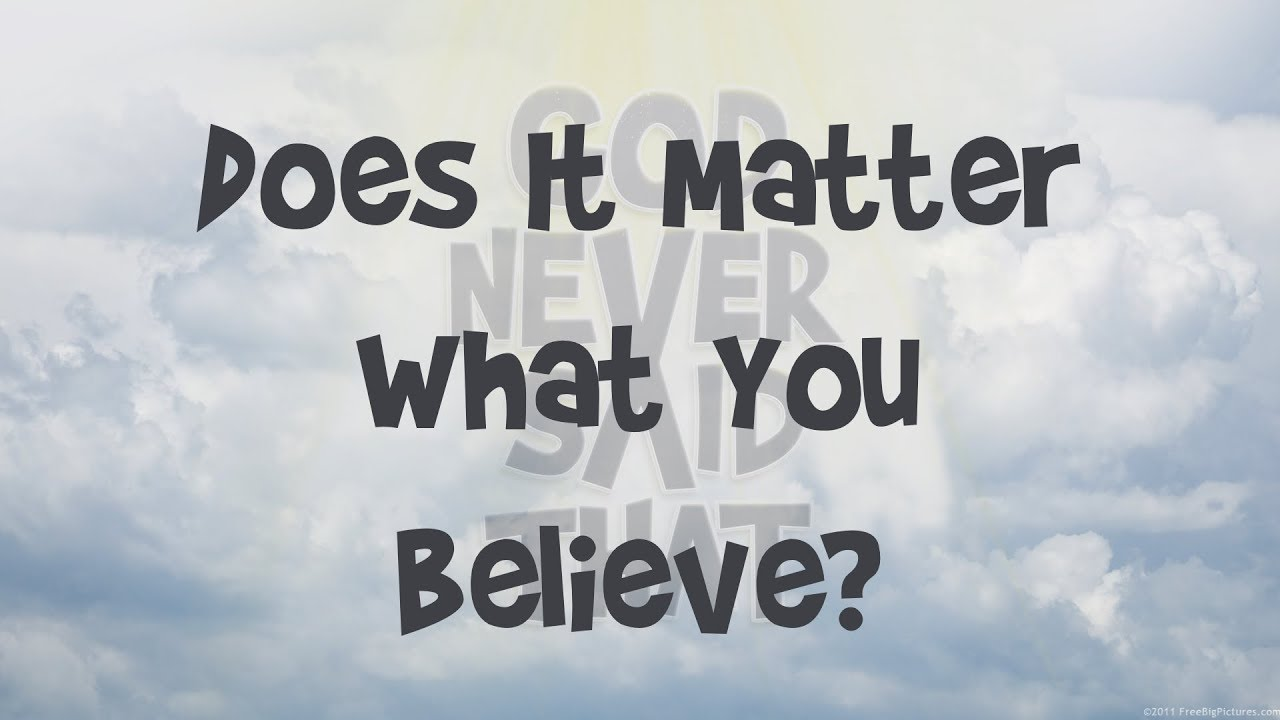 God Never Said That… Does it Really Matter What You Believe?