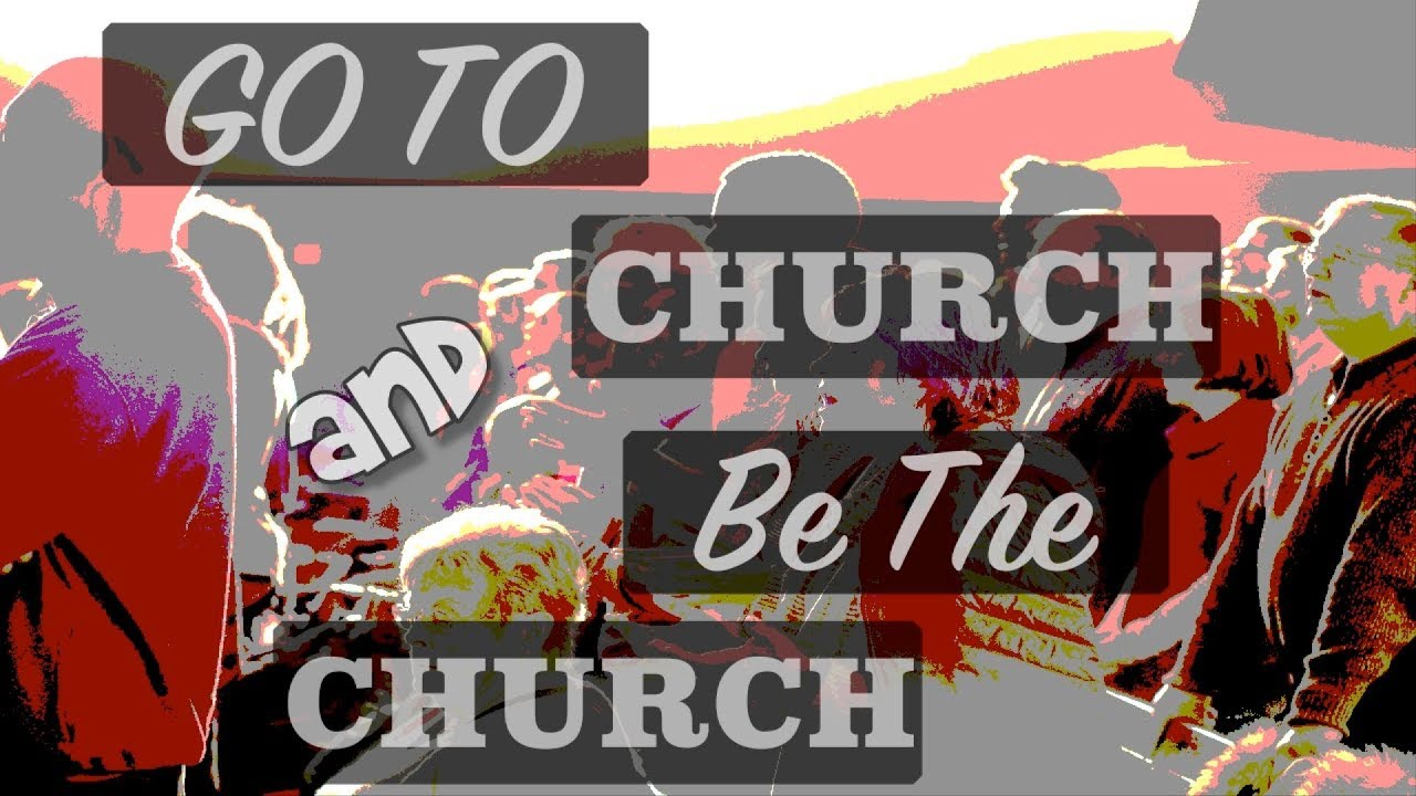 Go To Church And Be The Church