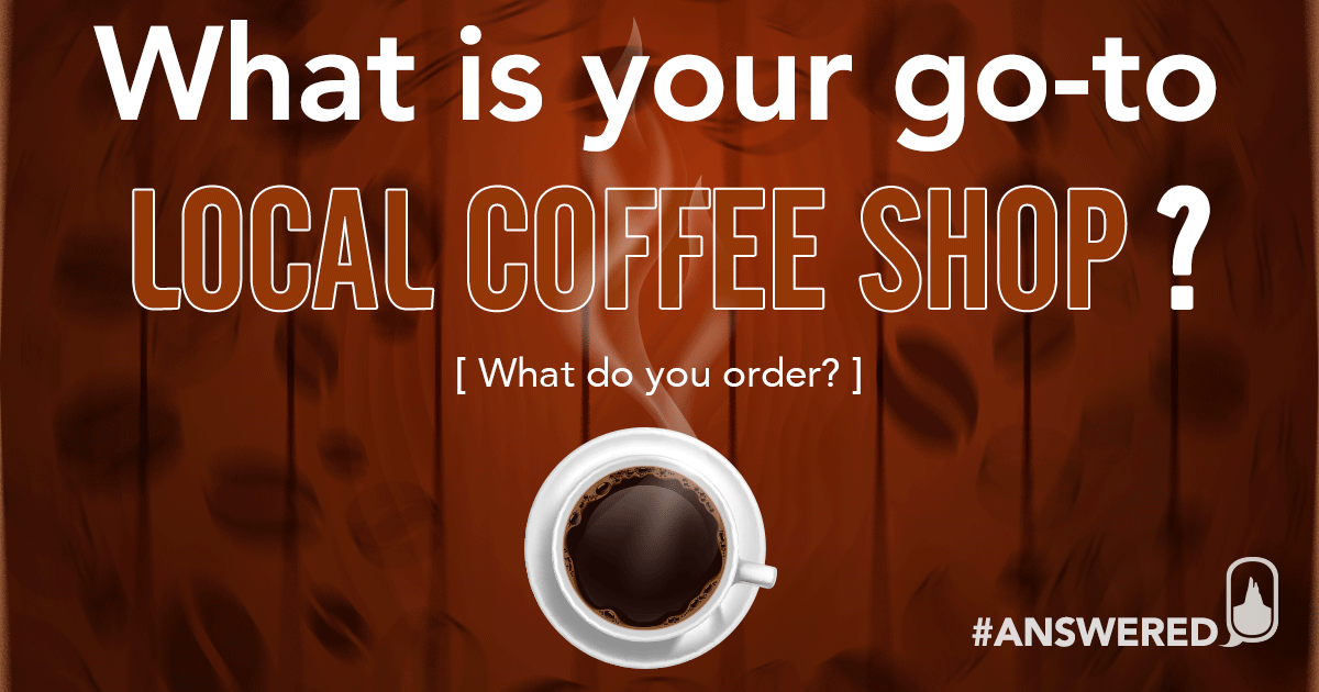 #ANSWERED What Is Your Go-To LOCAL Coffee Shop?