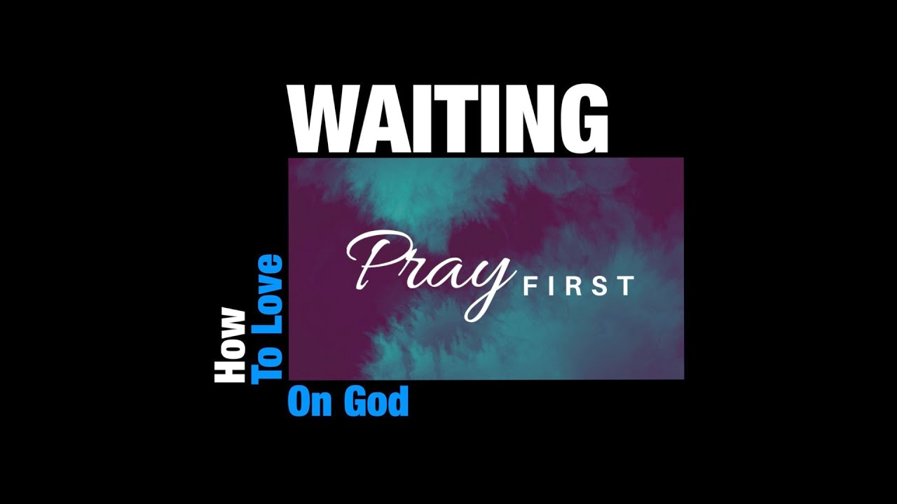 How To Love Waiting On God