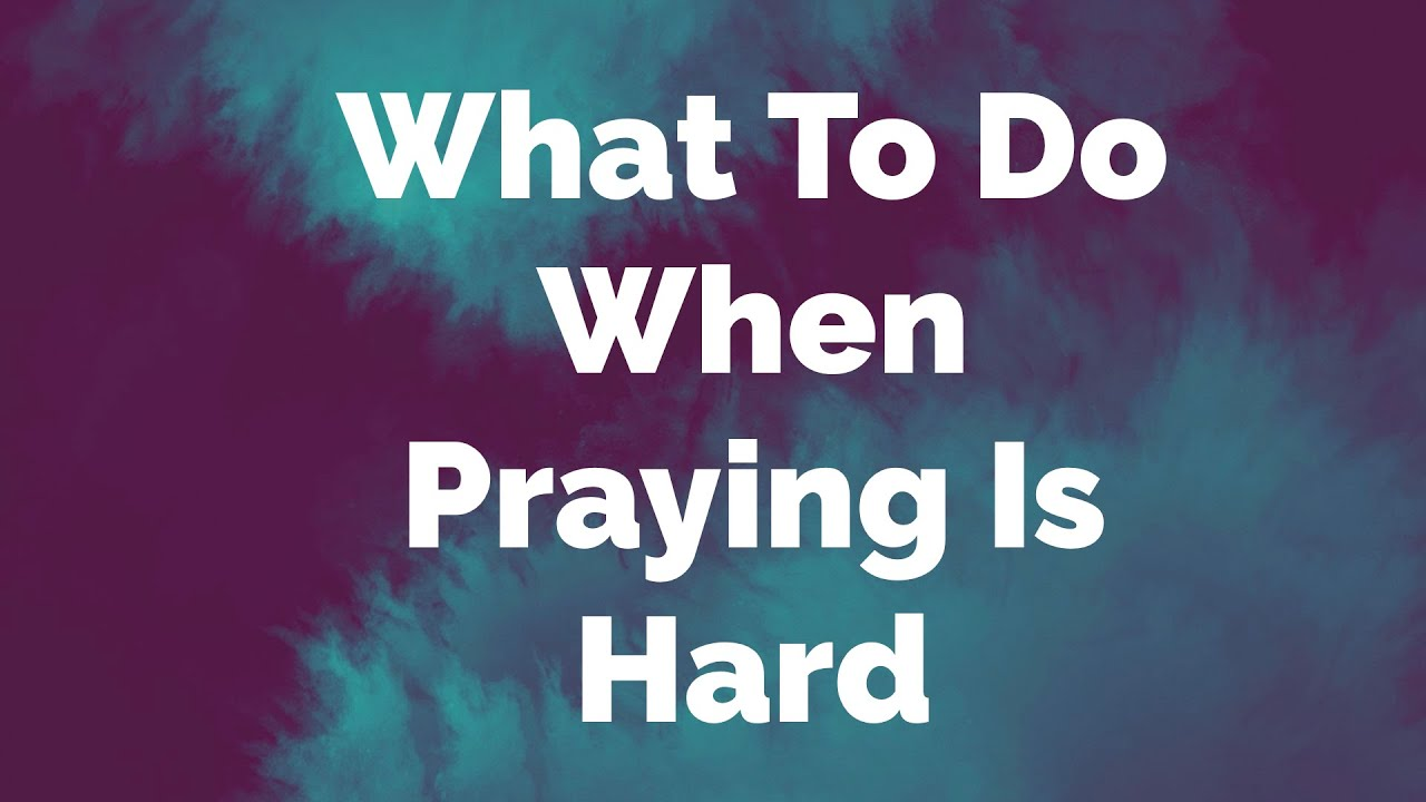 What to Do When Praying Is Hard