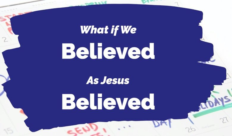 What If We Believed As Jesus Believed